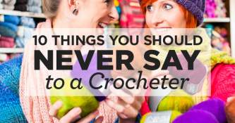 10 Things You Should Never Say to a Crocheter