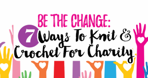 Be The Change: 7 Ways To Knit & Crochet For Charity