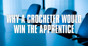 Why A Crocheter Would Win The Apprentice