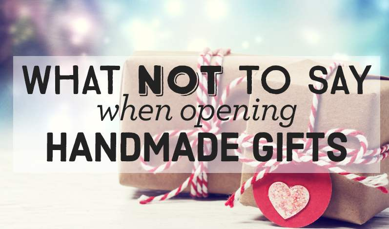 What Not To Say When Opening Handmade Gifts