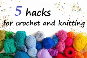 5 hacks for crochet and knitting