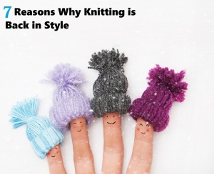 7 Reasons Why Knitting Is Back In Style