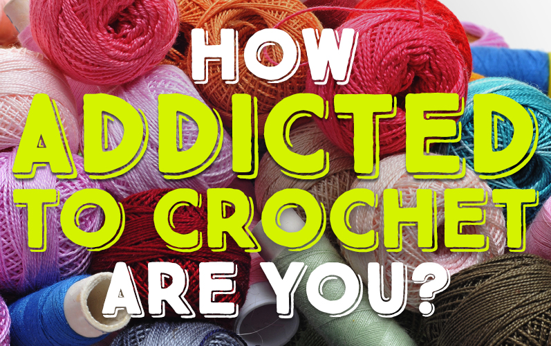 How Addicted To Crochet Are You?